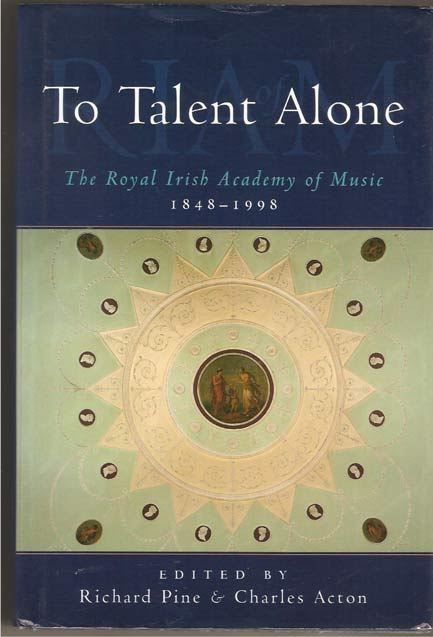 Image for To Talent Alone. Royal Irish Academy of Music, 1848-1998