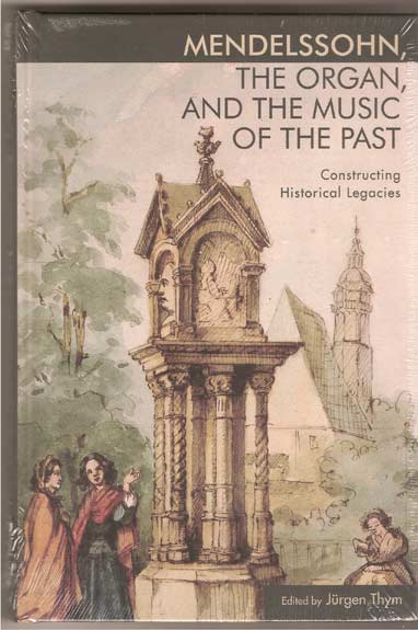Image for Mendelssohn, the Organ, and the Music of the Past. Constructing Historical Legacies