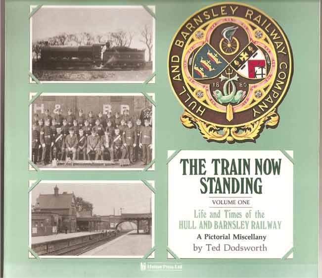 Image for The Train Now Standing. Life and Times of the Hull and Barnsley Railway. Volume I